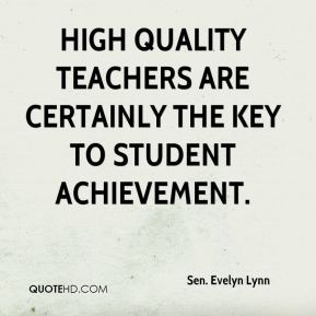Sen. Evelyn Lynn  - High quality teachers are certainly the key to student achievement.