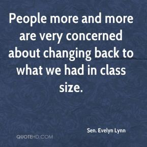 Sen. Evelyn Lynn  - People more and more are very concerned about changing back to what we had in class size.