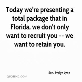 Sen. Evelyn Lynn  - Today we're presenting a total package that in Florida, we don't only want to recruit you -- we want to retain you.