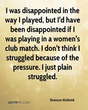 I was disappointed in the way I played, but I'd have been disappointed if I was playing in a women's club match. I don't think I struggled because of the pressure. I just plain struggled.