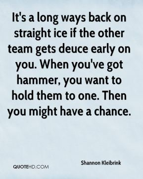 Shannon Kleibrink  - It's a long ways back on straight ice if the other team gets deuce early on you. When you've got hammer, you want to hold them to one. Then you might have a chance.
