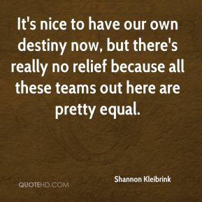 It's nice to have our own destiny now, but there's really no relief because all these teams out here are pretty equal.