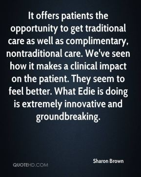 Sharon Brown  - It offers patients the opportunity to get traditional care as well as complimentary, nontraditional care. We've seen how it makes a clinical impact on the patient. They seem to feel better. What Edie is doing is extremely innovative and groundbreaking.
