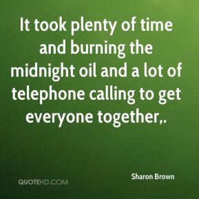 Sharon Brown  - It took plenty of time and burning the midnight oil and a lot of telephone calling to get everyone together.