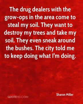 Sharon Miller  - The drug dealers with the grow-ops in the area come to steal my soil. They want to destroy my trees and take my soil. They even sneak around the bushes. The city told me to keep doing what I'm doing.
