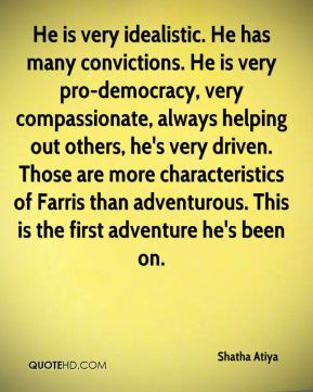 Shatha Atiya  - He is very idealistic. He has many convictions. He is very pro-democracy, very compassionate, always helping out others, he's very driven. Those are more characteristics of Farris than adventurous. This is the first adventure he's been on.