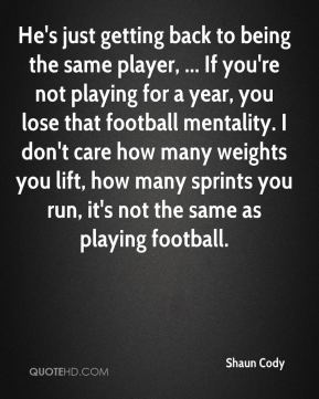 He's just getting back to being the same player, ... If you're not playing for a year, you lose that football mentality. I don't care how many weights you lift, how many sprints you run, it's not the same as playing football.