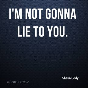 Shaun Cody  - I'm not gonna lie to you.