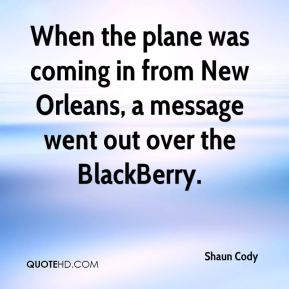 Shaun Cody  - When the plane was coming in from New Orleans, a message went out over the BlackBerry.