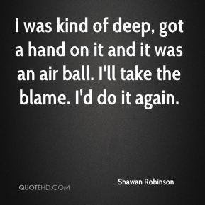 Shawan Robinson  - I was kind of deep, got a hand on it and it was an air ball. I'll take the blame. I'd do it again.