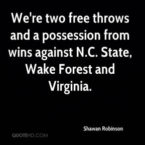 Shawan Robinson  - We're two free throws and a possession from wins against N.C. State, Wake Forest and Virginia.