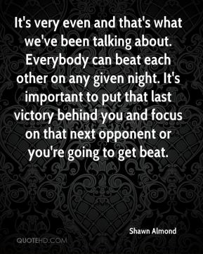 Shawn Almond  - It's very even and that's what we've been talking about. Everybody can beat each other on any given night. It's important to put that last victory behind you and focus on that next opponent or you're going to get beat.