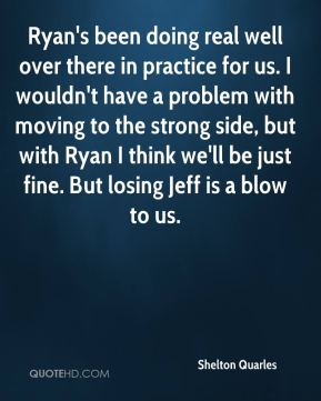 Ryan's been doing real well over there in practice for us. I wouldn't have a problem with moving to the strong side, but with Ryan I think we'll be just fine. But losing Jeff is a blow to us.