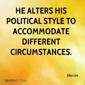 Silas Lee  - He alters his political style to accommodate different circumstances.