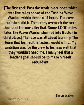Simon Walker  - [The first goal: Pass the tenth-place boat, which was five miles ahead of the Toshiba Wave Warrior, within the next 12 hours. The crew members did it. Then, they overtook the next boat and the one after that. Some 1,000 miles later, the Wave Warrior stormed into Boston in third place.] The race was all about learning: The team that learned the fastest would win, ... My ambition was for the crew to learn so well that they wouldn't need me. I really feel that a leader's goal should be to make himself redundant.