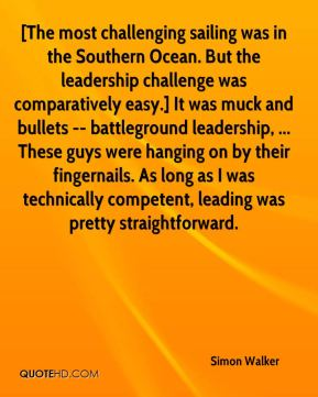 [The most challenging sailing was in the Southern Ocean. But the leadership challenge was comparatively easy.] It was muck and bullets -- battleground leadership, ... These guys were hanging on by their fingernails. As long as I was technically competent, leading was pretty straightforward.