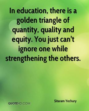 Sitaram Yechury  - In education, there is a golden triangle of quantity, quality and equity. You just can't ignore one while strengthening the others.