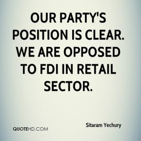 Sitaram Yechury  - Our party's position is clear. We are opposed to FDI in retail sector.