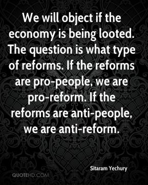 Sitaram Yechury  - We will object if the economy is being looted. The question is what type of reforms. If the reforms are pro-people, we are pro-reform. If the reforms are anti-people, we are anti-reform.