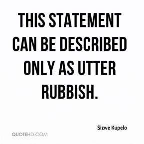 Sizwe Kupelo  - This statement can be described only as utter rubbish.