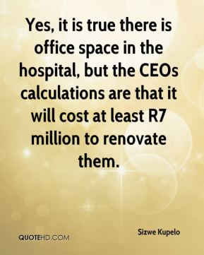 Sizwe Kupelo  - Yes, it is true there is office space in the hospital, but the CEOs calculations are that it will cost at least R7 million to renovate them.