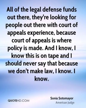 All of the legal defense funds out there, they're looking for people out there with court of appeals experience, because court of appeals is where policy is made. And I know, I know this is on tape and I should never say that because we don't make law, I know. I know.