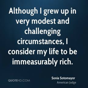Sonia Sotomayor - Although I grew up in very modest and challenging circumstances, I consider my life to be immeasurably rich.