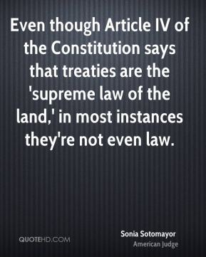 Sonia Sotomayor - Even though Article IV of the Constitution says that treaties are the 'supreme law of the land,' in most instances they're not even law.