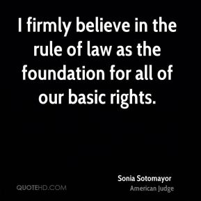Sonia Sotomayor - I firmly believe in the rule of law as the foundation for all of our basic rights.