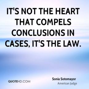 It's not the heart that compels conclusions in cases, it's the law.
