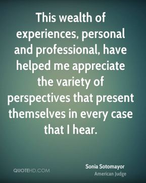 This wealth of experiences, personal and professional, have helped me appreciate the variety of perspectives that present themselves in every case that I hear.