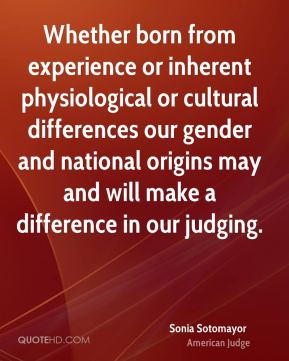 Sonia Sotomayor - Whether born from experience or inherent physiological or cultural differences our gender and national origins may and will make a difference in our judging.