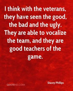 Stacey Phillips  - I think with the veterans, they have seen the good, the bad and the ugly. They are able to vocalize the team, and they are good teachers of the game.