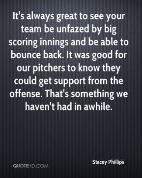 Stacey Phillips  - It's always great to see your team be unfazed by big scoring innings and be able to bounce back. It was good for our pitchers to know they could get support from the offense. That's something we haven't had in awhile.