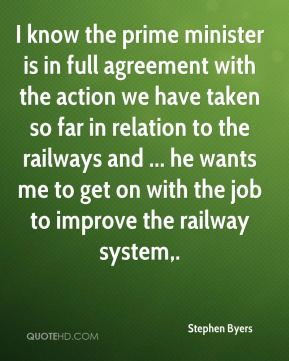 Stephen Byers  - I know the prime minister is in full agreement with the action we have taken so far in relation to the railways and ... he wants me to get on with the job to improve the railway system.
