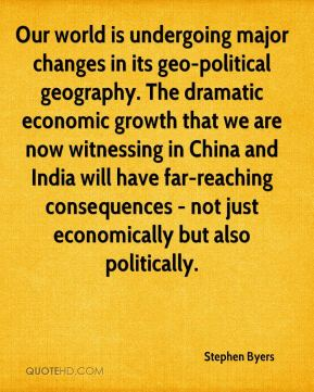 Stephen Byers  - Our world is undergoing major changes in its geo-political geography. The dramatic economic growth that we are now witnessing in China and India will have far-reaching consequences - not just economically but also politically.