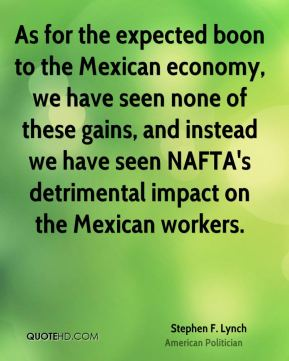 Stephen F. Lynch - As for the expected boon to the Mexican economy, we have seen none of these gains, and instead we have seen NAFTA's detrimental impact on the Mexican workers.