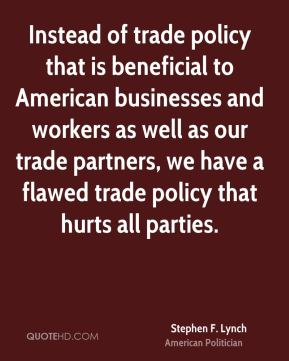 Stephen F. Lynch - Instead of trade policy that is beneficial to American businesses and workers as well as our trade partners, we have a flawed trade policy that hurts all parties.