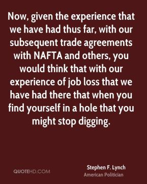 Stephen F. Lynch - Now, given the experience that we have had thus far, with our subsequent trade agreements with NAFTA and others, you would think that with our experience of job loss that we have had there that when you find yourself in a hole that you might stop digging.