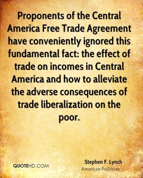 Stephen F. Lynch - Proponents of the Central America Free Trade Agreement have conveniently ignored this fundamental fact: the effect of trade on incomes in Central America and how to alleviate the adverse consequences of trade liberalization on the poor.