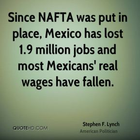 Stephen F. Lynch - Since NAFTA was put in place, Mexico has lost 1.9 million jobs and most Mexicans' real wages have fallen.