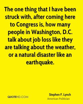 Stephen F. Lynch - The one thing that I have been struck with, after coming here to Congress is, how many people in Washington, D.C. talk about job loss like they are talking about the weather, or a natural disaster like an earthquake.