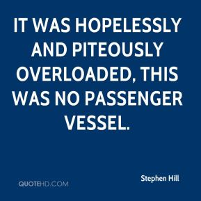It was hopelessly and piteously overloaded, this was no passenger vessel.