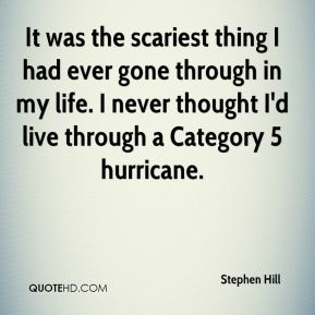 It was the scariest thing I had ever gone through in my life. I never thought I'd live through a Category 5 hurricane.