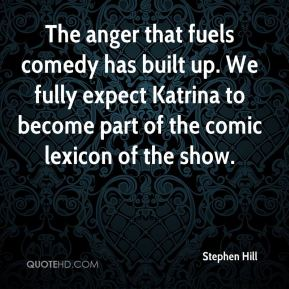 Stephen Hill  - The anger that fuels comedy has built up. We fully expect Katrina to become part of the comic lexicon of the show.
