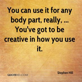 Stephen Hill  - You can use it for any body part, really, ... You've got to be creative in how you use it.