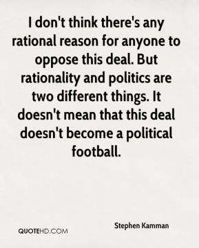 Stephen Kamman  - I don't think there's any rational reason for anyone to oppose this deal. But rationality and politics are two different things. It doesn't mean that this deal doesn't become a political football.