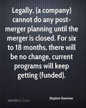 Stephen Kamman  - Legally, (a company) cannot do any post-merger planning until the merger is closed. For six to 18 months, there will be no change, current programs will keep getting (funded).