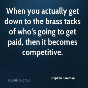 Stephen Kamman  - When you actually get down to the brass tacks of who's going to get paid, then it becomes competitive.