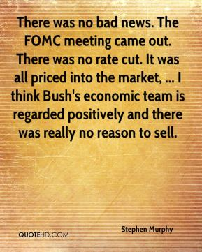 There was no bad news. The FOMC meeting came out. There was no rate cut. It was all priced into the market, ... I think Bush's economic team is regarded positively and there was really no reason to sell.